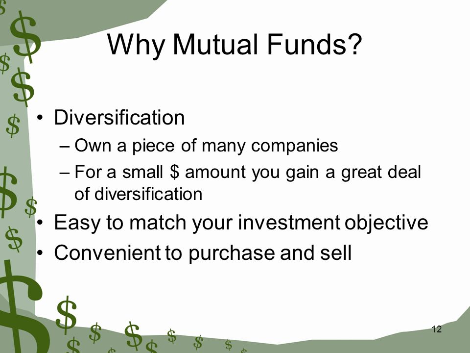 12 Why Mutual Funds? Diversification –Own a piece of many companies –For a small $ amount you gain a great deal of diversification Easy to match your