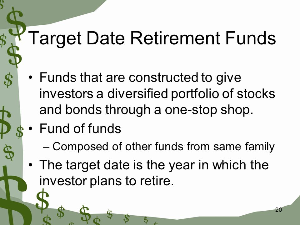 20 Target Date Retirement Funds Funds that are constructed to give investors a diversified portfolio of stocks and bonds through a one-stop shop.