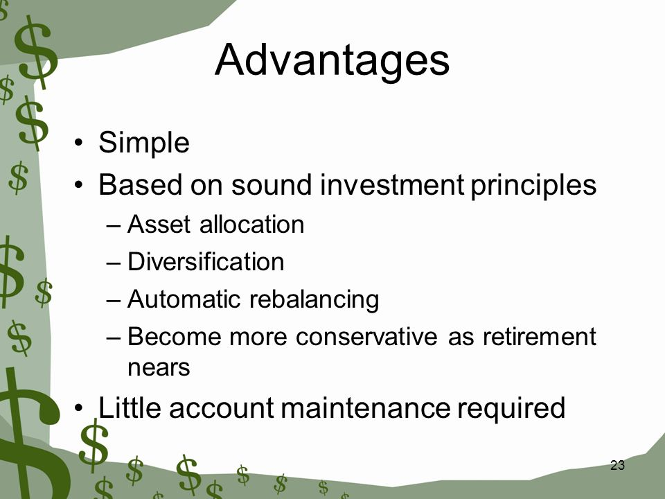 23 Advantages Simple Based on sound investment principles –Asset allocation –Diversification –Automatic rebalancing –Become more conservative as retirement nears Little account maintenance required