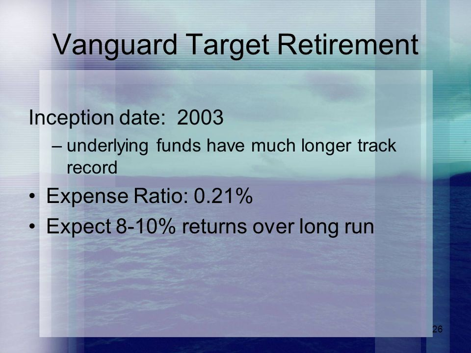 26 Vanguard Target Retirement Inception date: 2003 –underlying funds have much longer track record Expense Ratio: 0.21% Expect 8-10% returns over long run
