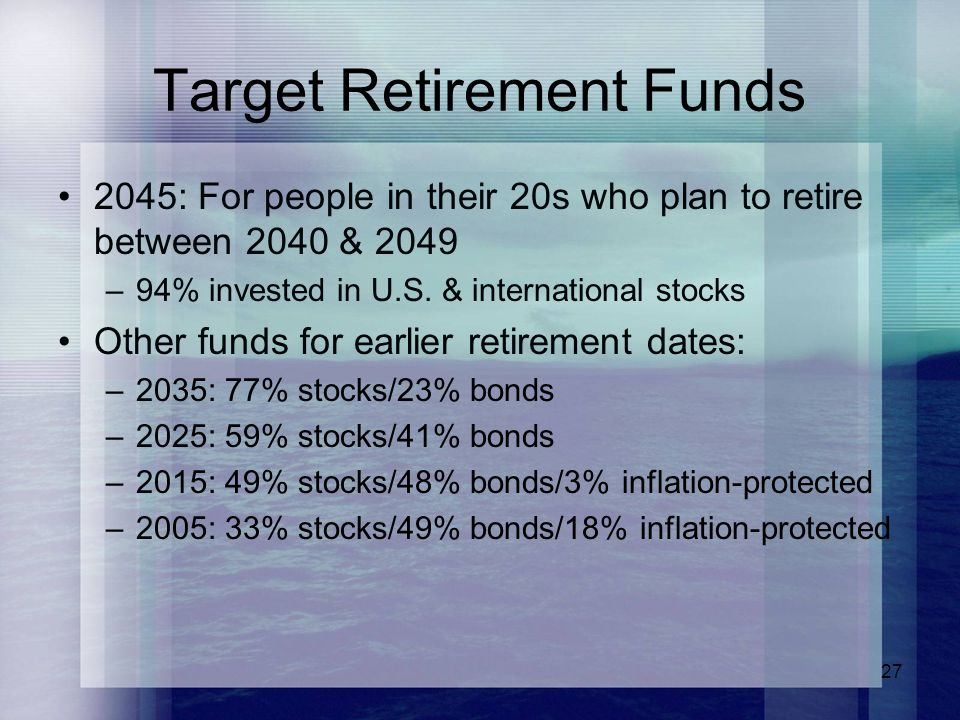 27 Target Retirement Funds 2045: For people in their 20s who plan to retire between 2040 & 2049 –94% invested in U.S. & international stocks Other fun
