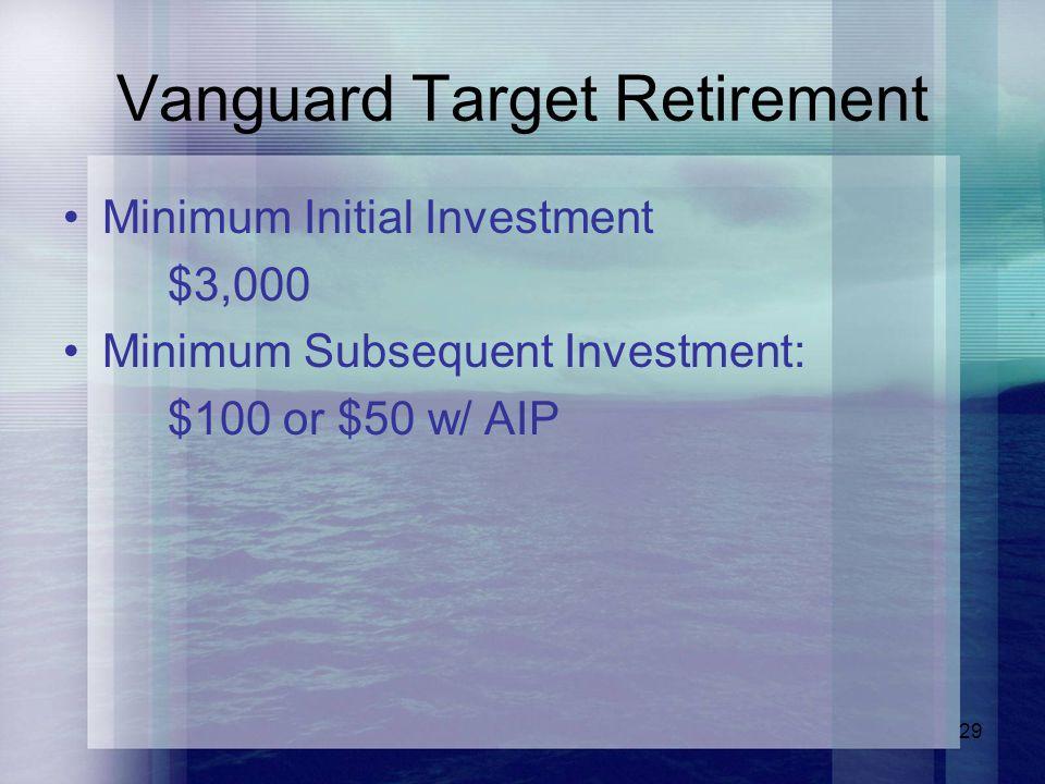 29 Vanguard Target Retirement Minimum Initial Investment $3,000 Minimum Subsequent Investment: $100 or $50 w/ AIP
