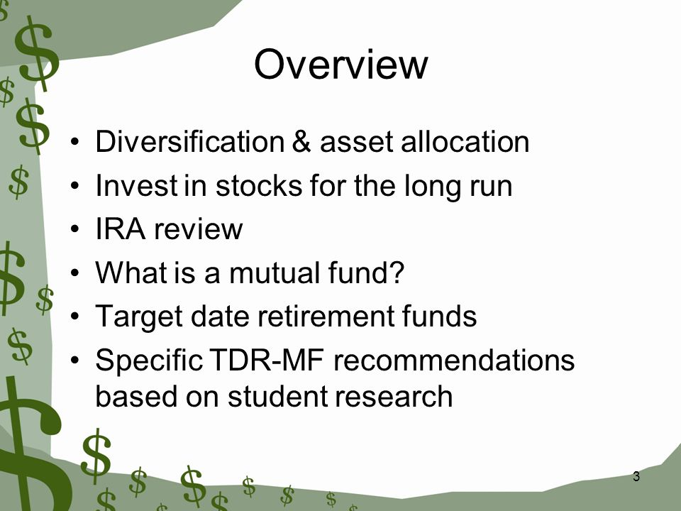 3 Overview Diversification & asset allocation Invest in stocks for the long run IRA review What is a mutual fund? Target date retirement funds Specifi