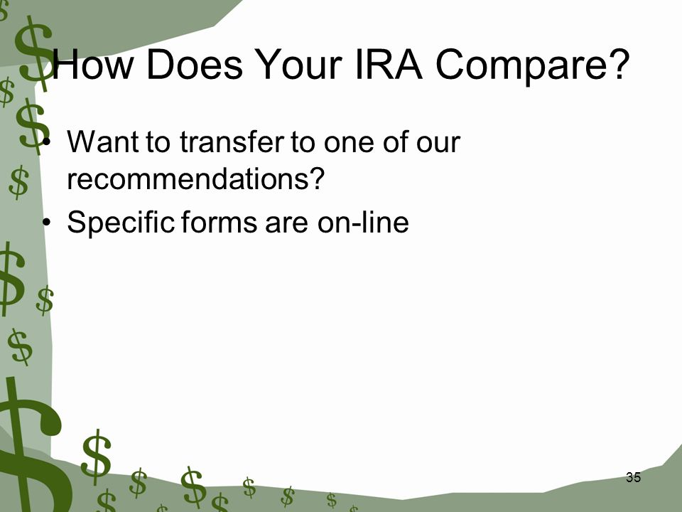 35 How Does Your IRA Compare? Want to transfer to one of our recommendations? Specific forms are on-line