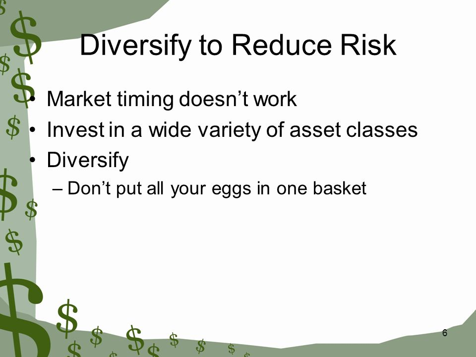 Diversify to Reduce Risk Market timing doesn't work Invest in a wide variety of asset classes Diversify –Don't put all your eggs in one basket 6
