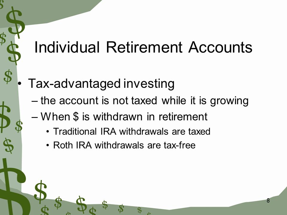 8 Individual Retirement Accounts Tax-advantaged investing –the account is not taxed while it is growing –When $ is withdrawn in retirement Traditional