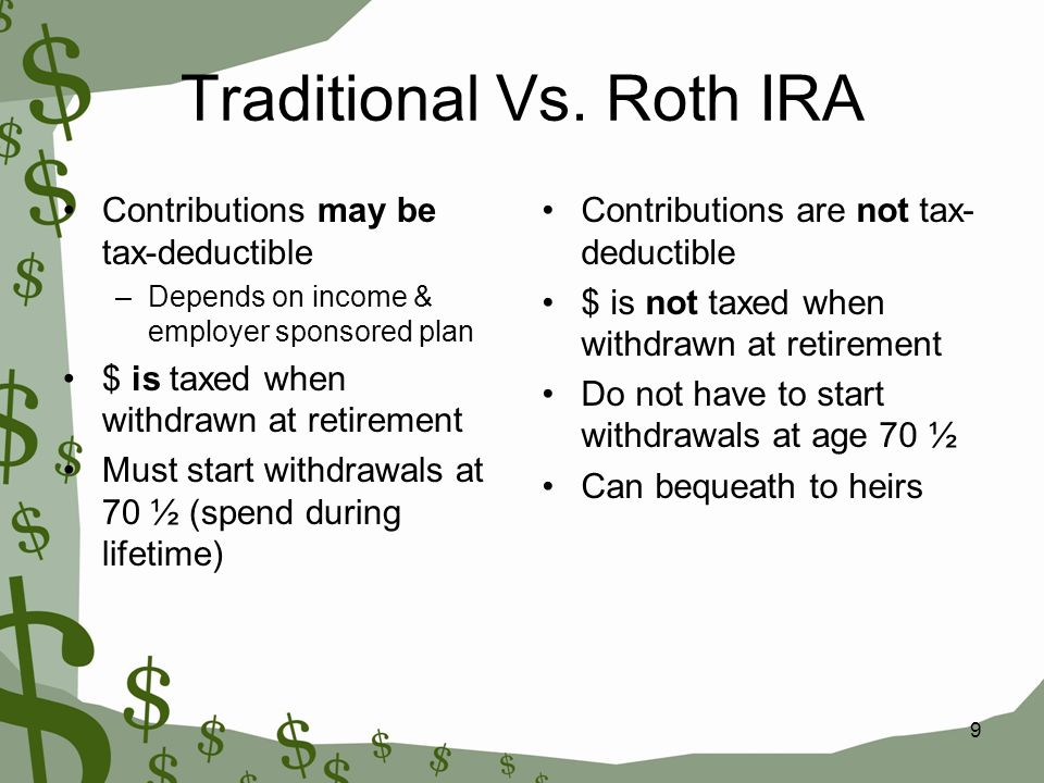 9 Traditional Vs. Roth IRA Contributions may be tax-deductible –Depends on income & employer sponsored plan $ is taxed when withdrawn at retirement Mu