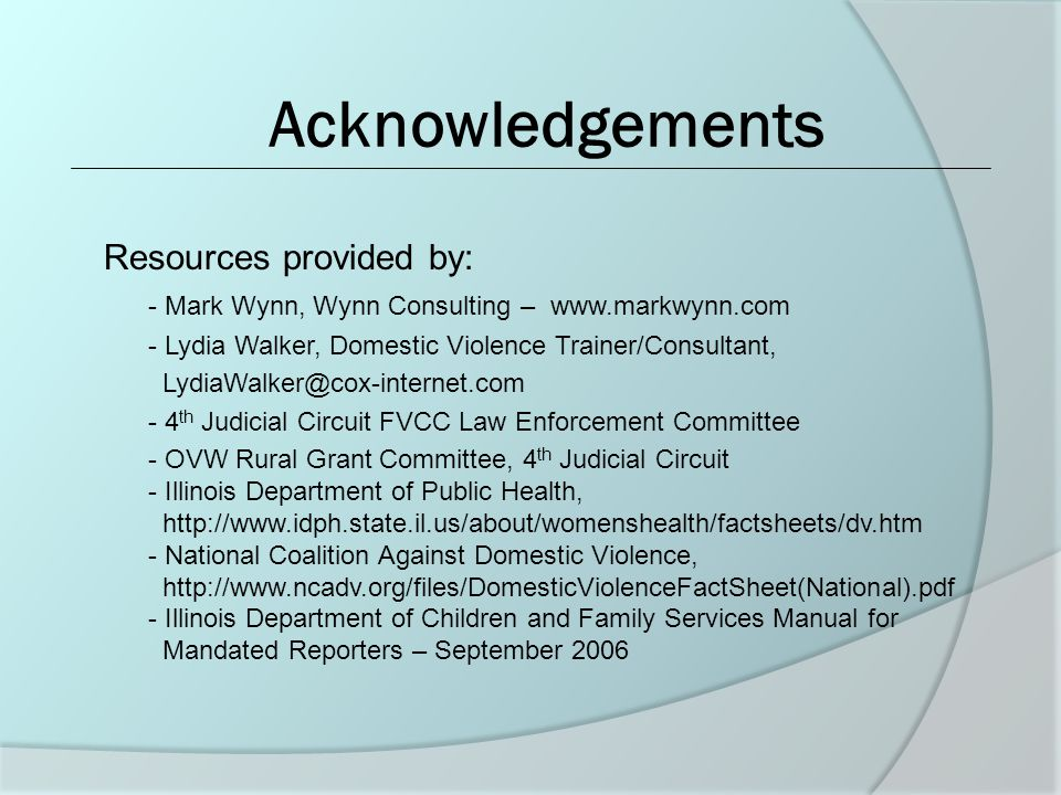 Acknowledgements Resources provided by: - Mark Wynn, Wynn Consulting – www.markwynn.com - Lydia Walker, Domestic Violence Trainer/Consultant, LydiaWalker@cox-internet.com - 4 th Judicial Circuit FVCC Law Enforcement Committee - OVW Rural Grant Committee, 4 th Judicial Circuit - Illinois Department of Public Health, http://www.idph.state.il.us/about/womenshealth/factsheets/dv.htm - National Coalition Against Domestic Violence, http://www.ncadv.org/files/DomesticViolenceFactSheet(National).pdf - Illinois Department of Children and Family Services Manual for Mandated Reporters – September 2006