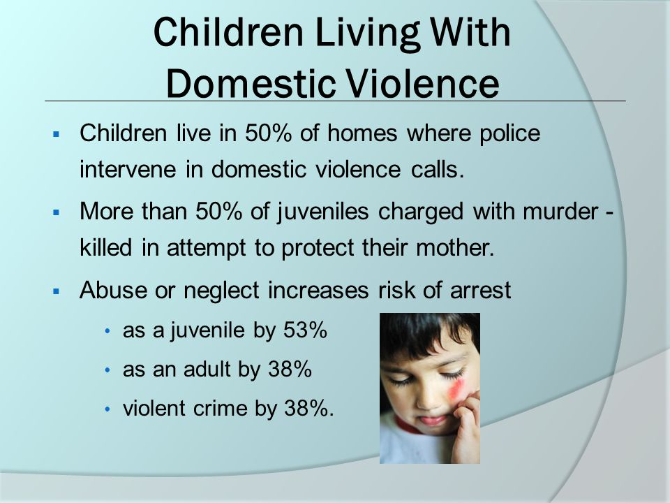 Children Living With Domestic Violence  Children live in 50% of homes where police intervene in domestic violence calls.