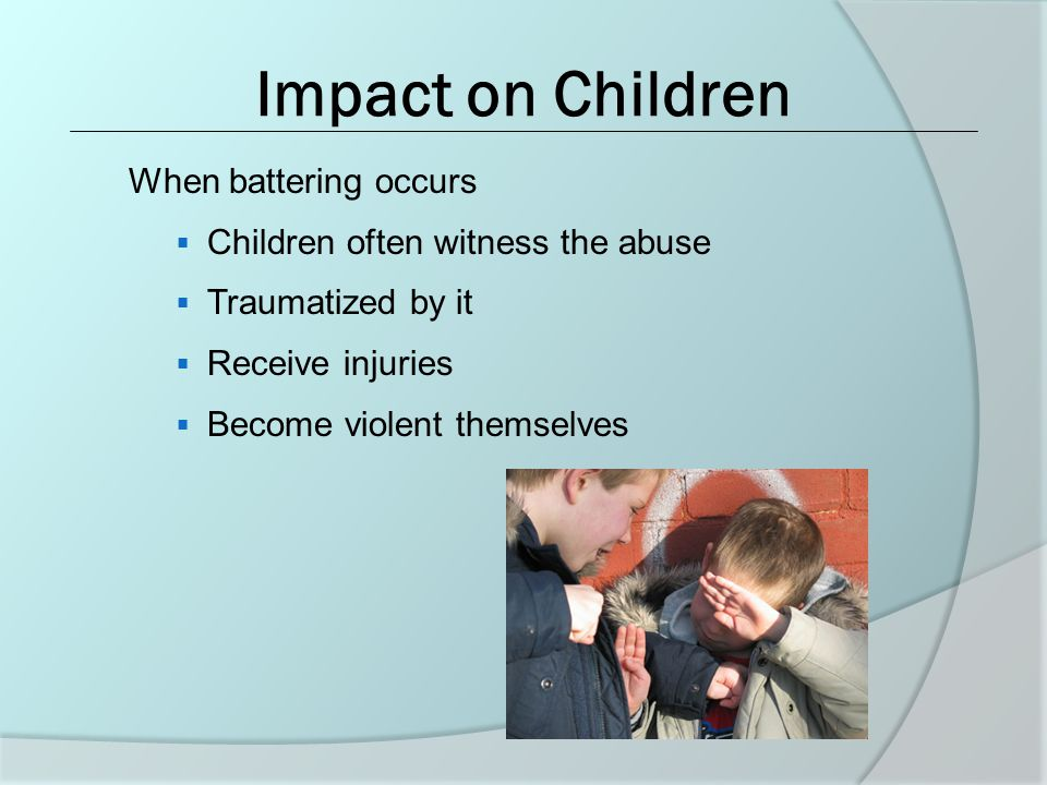 Impact on Children When battering occurs  Children often witness the abuse  Traumatized by it  Receive injuries  Become violent themselves