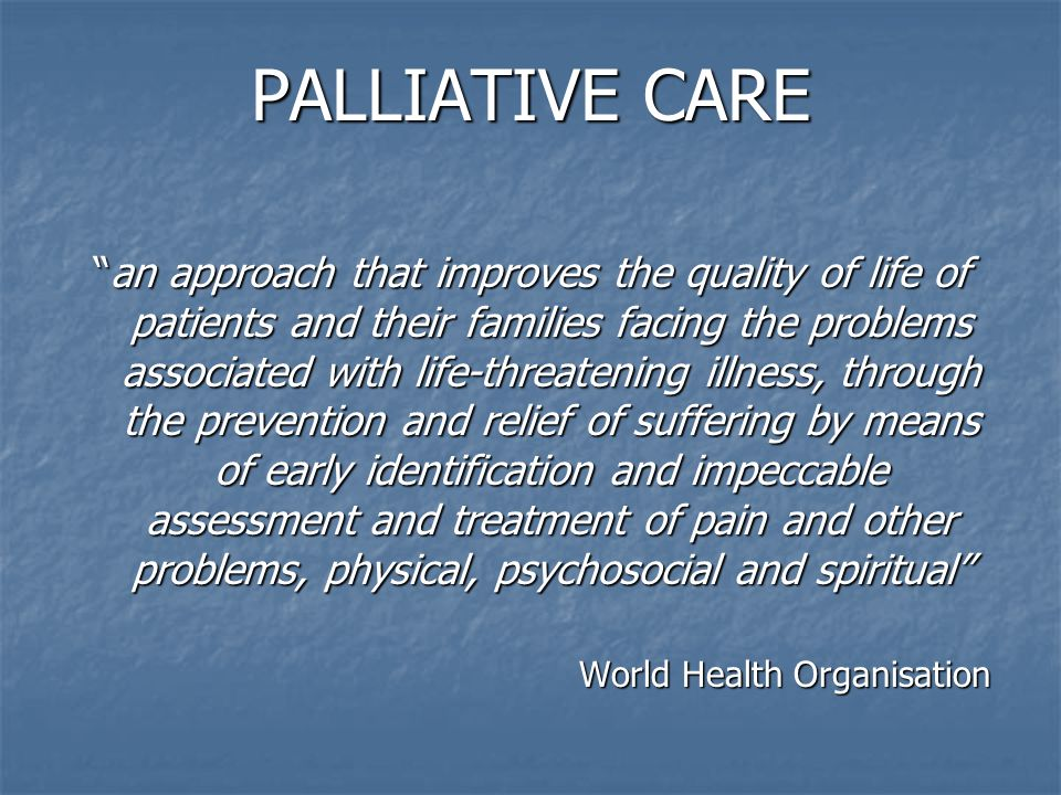 "PALLIATIVE CARE ""an approach that improves the quality of life of patients and their families facing the problems associated with life-threatening ill"