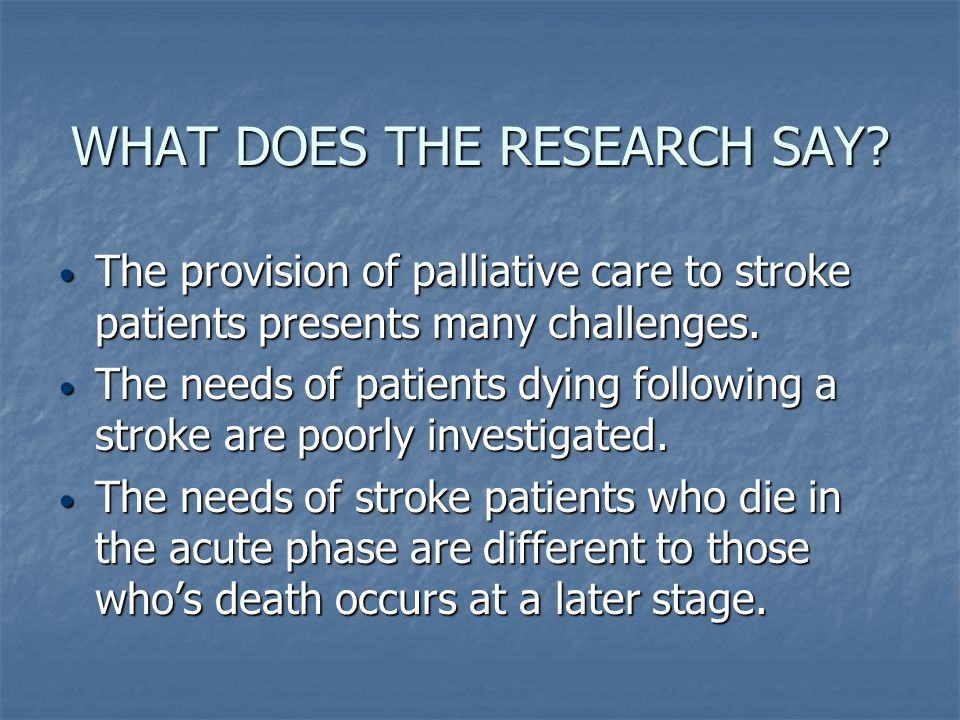 WHAT DOES THE RESEARCH SAY? The provision of palliative care to stroke patients presents many challenges. The provision of palliative care to stroke p