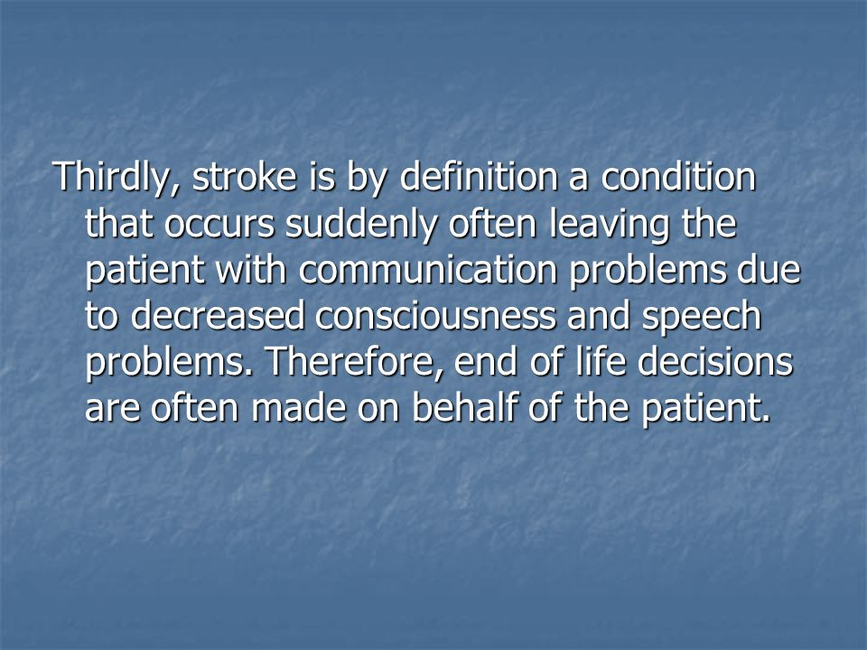 Thirdly, stroke is by definition a condition that occurs suddenly often leaving the patient with communication problems due to decreased consciousness