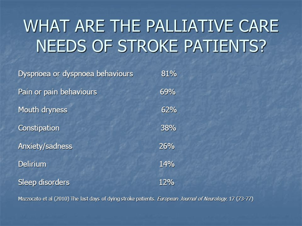WHAT ARE THE PALLIATIVE CARE NEEDS OF STROKE PATIENTS? Dyspnoea or dyspnoea behaviours 81% Pain or pain behaviours 69% Mouth dryness 62% Constipation