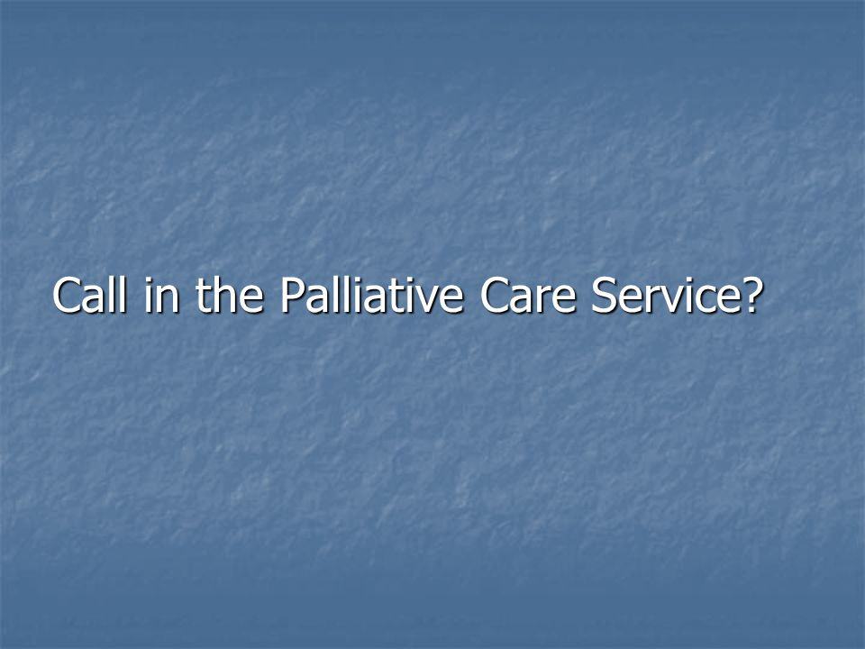 Call in the Palliative Care Service?