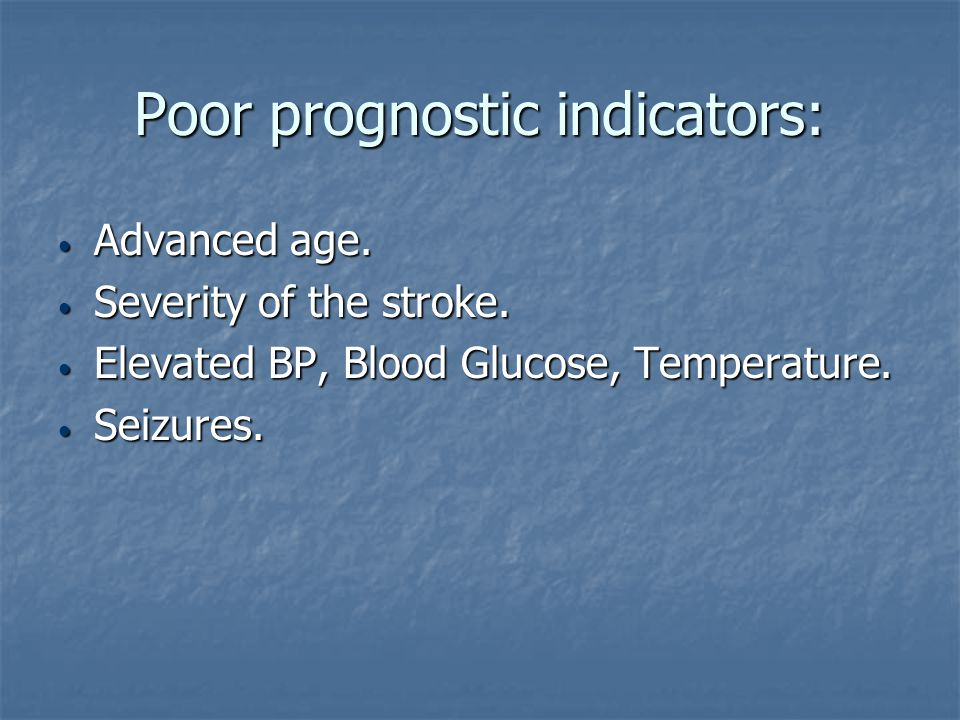 Poor prognostic indicators: Advanced age. Advanced age. Severity of the stroke. Severity of the stroke. Elevated BP, Blood Glucose, Temperature. Eleva