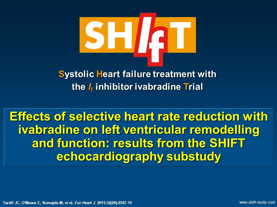  Heart rate reduction with ivabradine reverses left ventricular remodeling in patients with heart failure and LV systolic dysfunction:  Marked reductions of LV volumes  Significant improvement of LV ejection fraction  These results suggest that ivabradine modifies disease progression in patients with HF receiving background therapy Conclusions Tardif JC, O Meara E, Komajda M, et al.