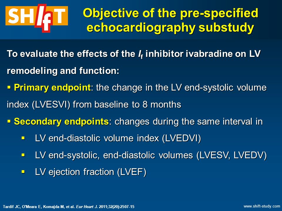 Objective the pre-specified echocardiography substudy Objective of the pre-specified echocardiography substudy To evaluate the effects of the I f inhibitor ivabradine on LV remodeling and function:  Primary endpoint: the change in the LV end-systolic volume index (LVESVI) from baseline to 8 months  Secondary endpoints: changes during the same interval in  LV end-diastolic volume index (LVEDVI)  LV end-systolic, end-diastolic volumes (LVESV, LVEDV)  LV ejection fraction (LVEF) Tardif JC, O Meara E, Komajda M, et al.