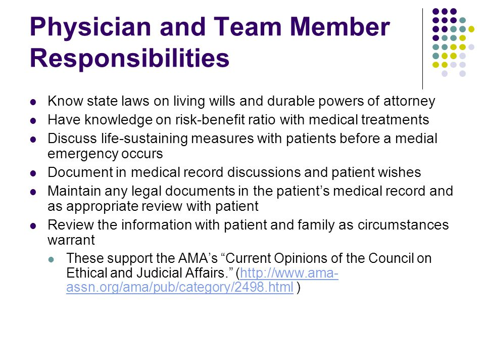 Physician and Team Member Responsibilities Know state laws on living wills and durable powers of attorney Have knowledge on risk-benefit ratio with medical treatments Discuss life-sustaining measures with patients before a medial emergency occurs Document in medical record discussions and patient wishes Maintain any legal documents in the patient's medical record and as appropriate review with patient Review the information with patient and family as circumstances warrant These support the AMA's Current Opinions of the Council on Ethical and Judicial Affairs. (http://www.ama- assn.org/ama/pub/category/2498.html )http://www.ama- assn.org/ama/pub/category/2498.html