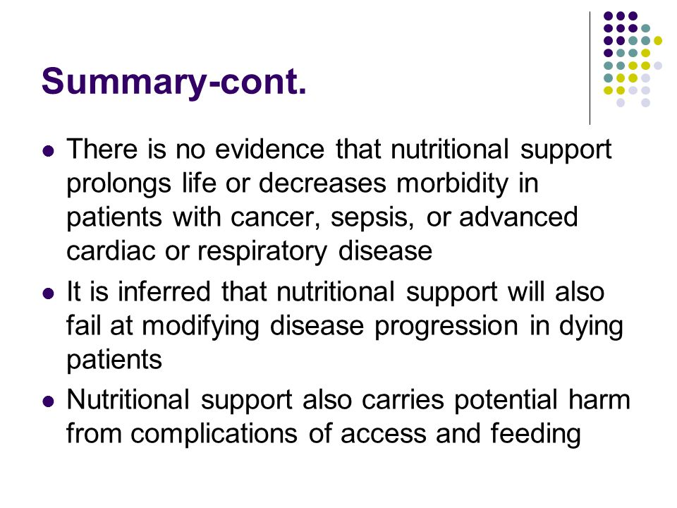 Summary-cont. There is no evidence that nutritional support prolongs life or decreases morbidity in patients with cancer, sepsis, or advanced cardiac