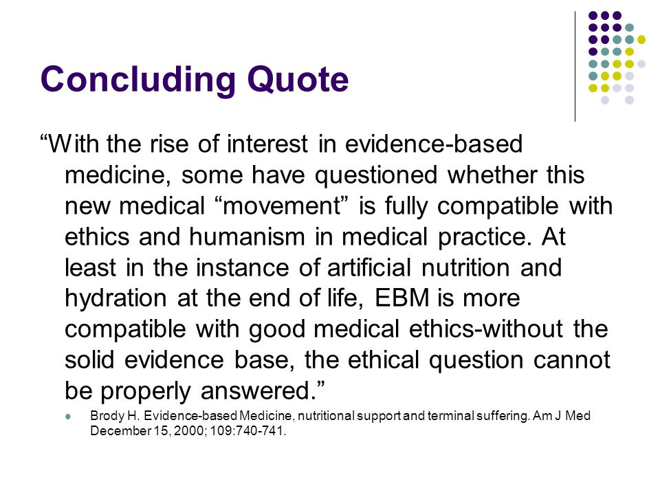 Concluding Quote With the rise of interest in evidence-based medicine, some have questioned whether this new medical movement is fully compatible with ethics and humanism in medical practice.