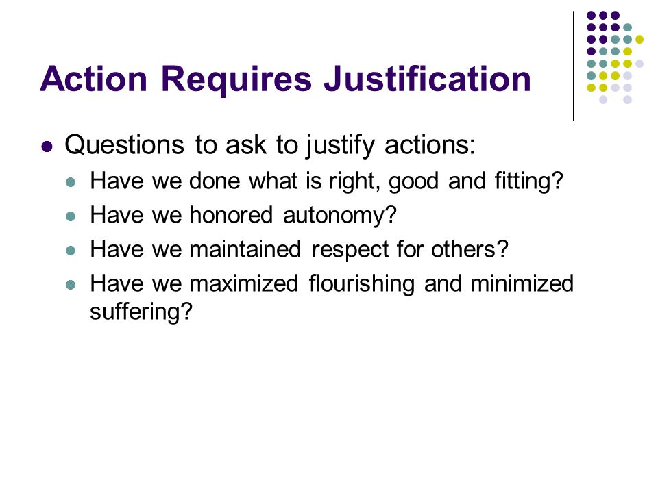 Action Requires Justification Questions to ask to justify actions: Have we done what is right, good and fitting.