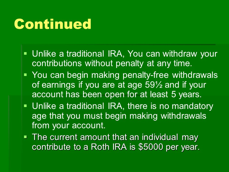 Continued   Unlike a traditional IRA, You can withdraw your contributions without penalty at any time.