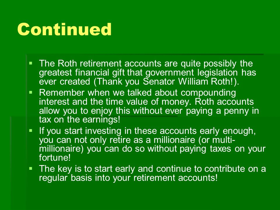 Continued   The Roth retirement accounts are quite possibly the greatest financial gift that government legislation has ever created (Thank you Senator William Roth!).