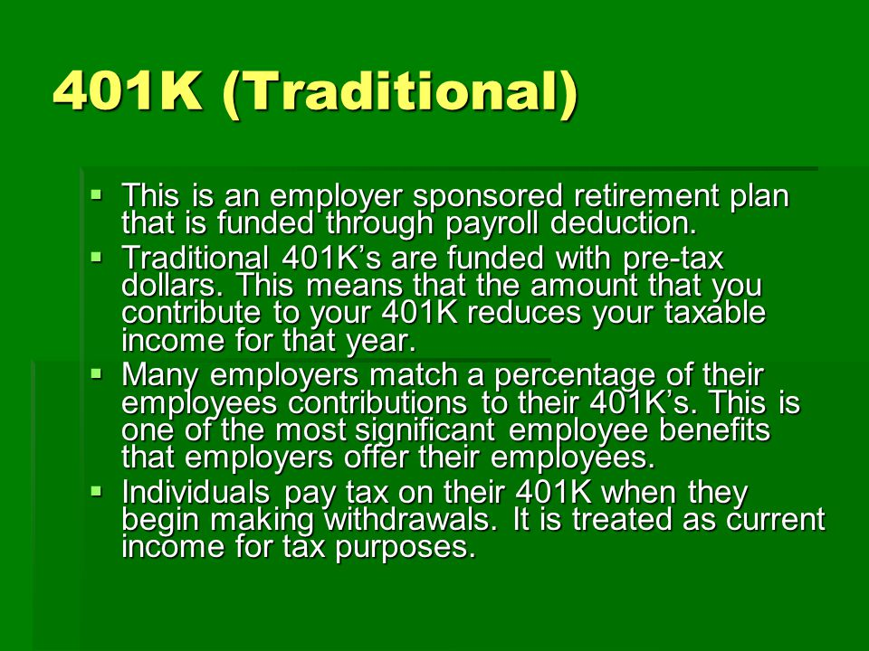 401K (Traditional)  This is an employer sponsored retirement plan that is funded through payroll deduction.  Traditional 401K's are funded with pre-