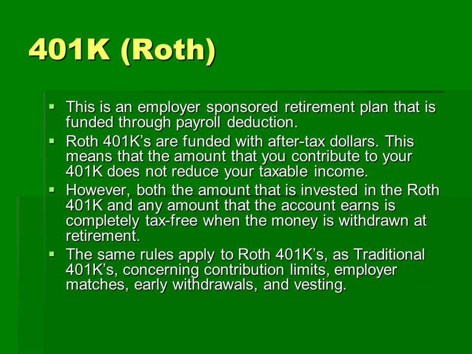 403B (Traditional and Roth)   These are employer sponsored retirement plans that operate similarly to 401K's.