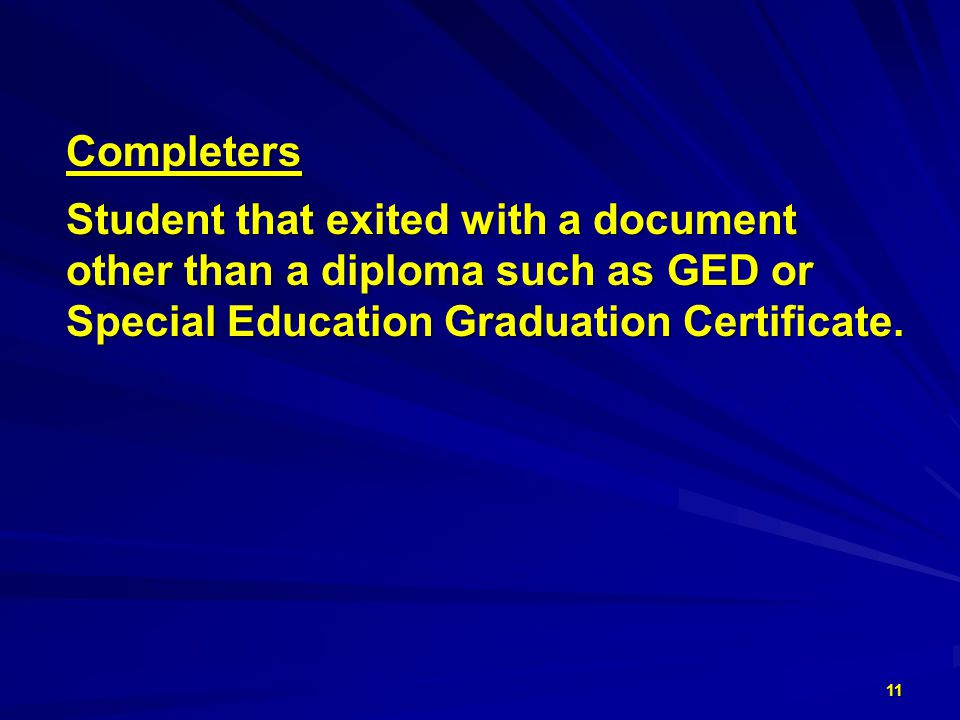 Completers Completers Student that exited with a document Student that exited with a document other than a diploma such as GED or other than a diploma such as GED or Special Education Graduation Certificate.
