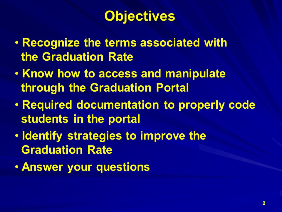 Objectives Recognize the terms associated with the Graduation Rate Know how to access and manipulate through the Graduation Portal Required documentation to properly code students in the portal Identify strategies to improve the Graduation Rate Answer your questions 2