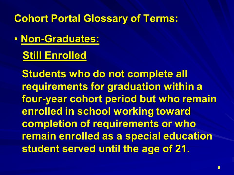 Cohort Portal Glossary of Terms: Non-Graduates: Non-Graduates: Still Enrolled Still Enrolled Students who do not complete all requirements for graduation within a four-year cohort period but who remain enrolled in school working toward completion of requirements or who remain enrolled as a special education student served until the age of 21.