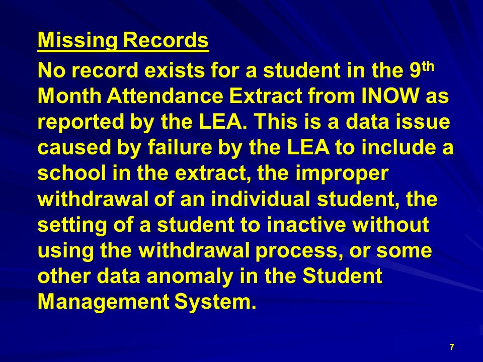 Missing Records Missing Records No record exists for a student in the 9 th No record exists for a student in the 9 th Month Attendance Extract from INOW as Month Attendance Extract from INOW as reported by the LEA.