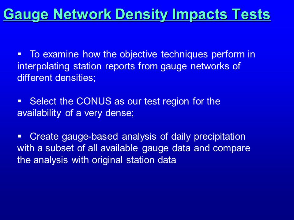 Gauge Network Density Impacts Tests  To examine how the objective techniques perform in interpolating station reports from gauge networks of different densities;  Select the CONUS as our test region for the availability of a very dense;  Create gauge-based analysis of daily precipitation with a subset of all available gauge data and compare the analysis with original station data