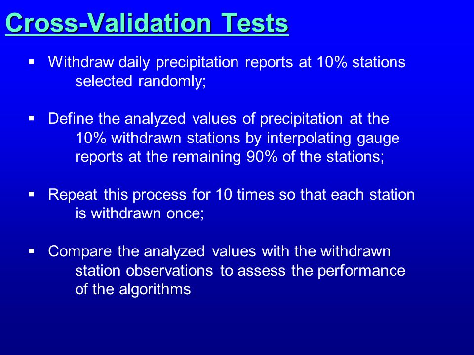 Cross-Validation Tests  Withdraw daily precipitation reports at 10% stations selected randomly;  Define the analyzed values of precipitation at the 10% withdrawn stations by interpolating gauge reports at the remaining 90% of the stations;  Repeat this process for 10 times so that each station is withdrawn once;  Compare the analyzed values with the withdrawn station observations to assess the performance of the algorithms