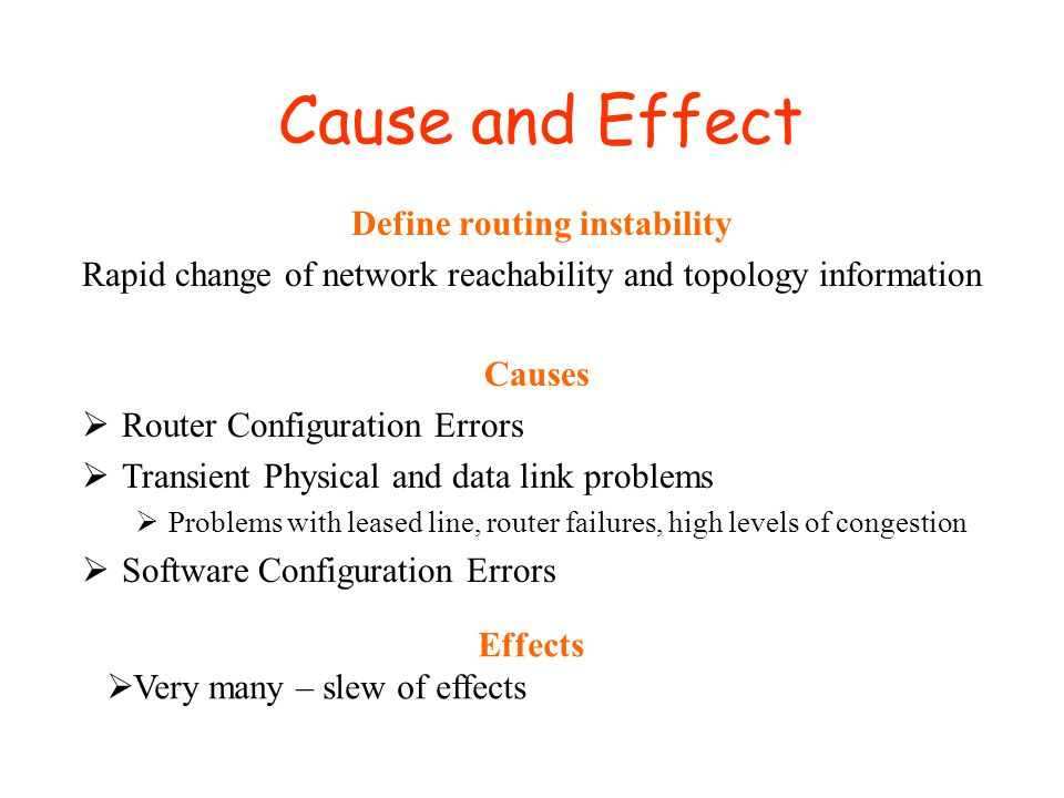 Cause and Effect Define routing instability Rapid change of network reachability and topology information Causes  Router Configuration Errors  Transient Physical and data link problems  Problems with leased line, router failures, high levels of congestion  Software Configuration Errors Effects  Very many – slew of effects