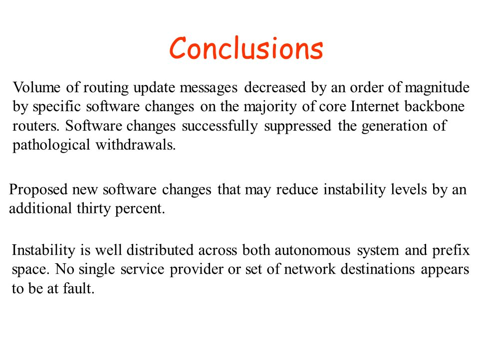 Conclusions Volume of routing update messages decreased by an order of magnitude by specific software changes on the majority of core Internet backbone routers.