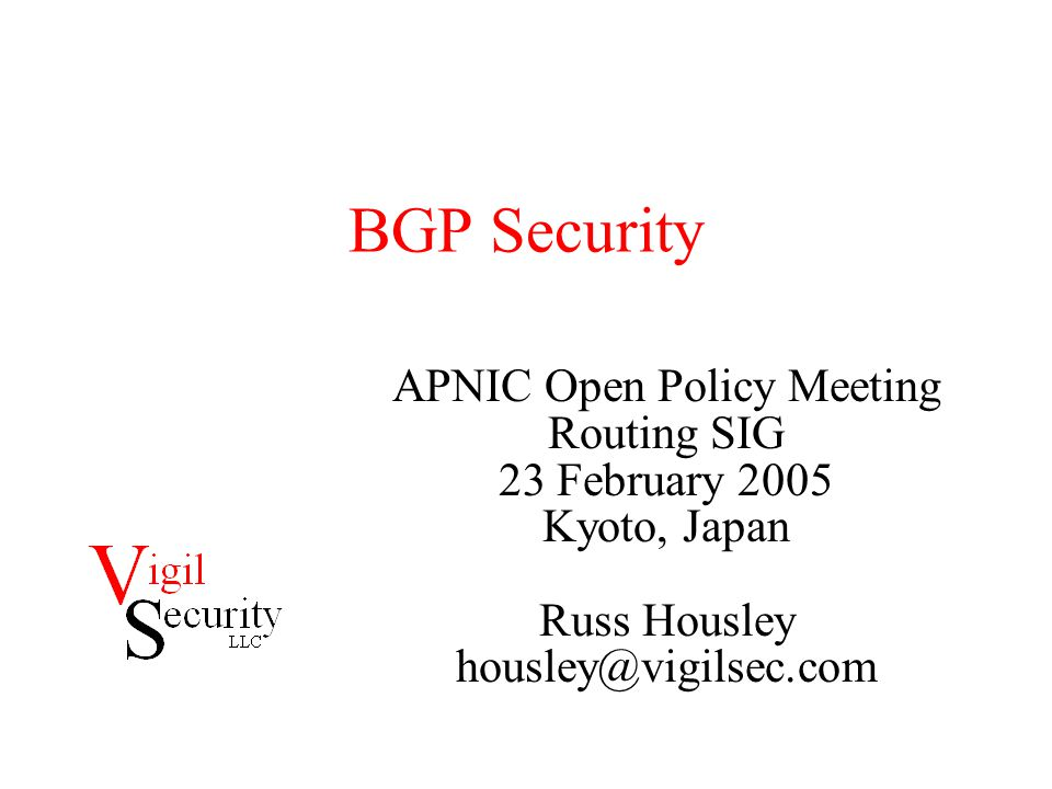 BGP Security APNIC Open Policy Meeting Routing SIG 23 February 2005 Kyoto, Japan Russ Housley housley@vigilsec.com