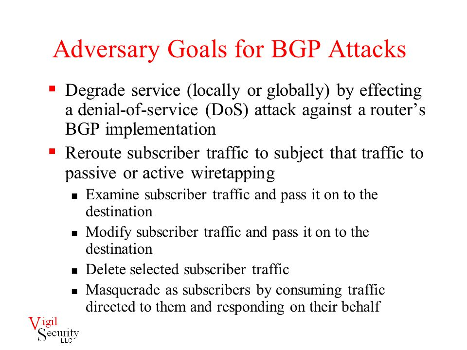 Adversary Goals for BGP Attacks  Degrade service (locally or globally) by effecting a denial-of-service (DoS) attack against a router's BGP implementation  Reroute subscriber traffic to subject that traffic to passive or active wiretapping Examine subscriber traffic and pass it on to the destination Modify subscriber traffic and pass it on to the destination Delete selected subscriber traffic Masquerade as subscribers by consuming traffic directed to them and responding on their behalf