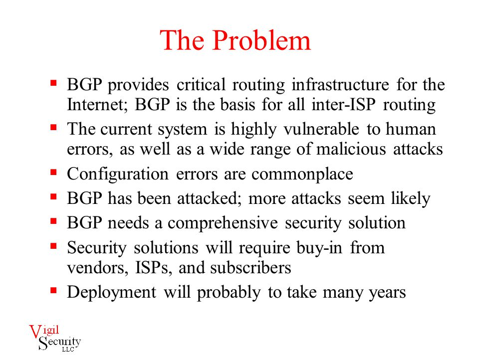 The Problem  BGP provides critical routing infrastructure for the Internet; BGP is the basis for all inter-ISP routing  The current system is highly vulnerable to human errors, as well as a wide range of malicious attacks  Configuration errors are commonplace  BGP has been attacked; more attacks seem likely  BGP needs a comprehensive security solution  Security solutions will require buy-in from vendors, ISPs, and subscribers  Deployment will probably to take many years