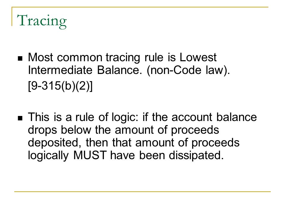 Tracing Most common tracing rule is Lowest Intermediate Balance. (non-Code law). [9-315(b)(2)] This is a rule of logic: if the account balance drops b