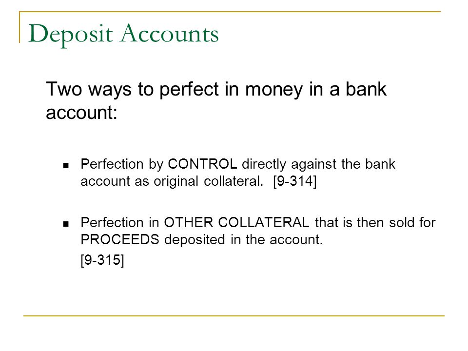 Deposit Accounts Two ways to perfect in money in a bank account: Perfection by CONTROL directly against the bank account as original collateral.