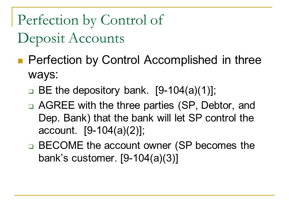 Perfection by Control of Deposit Accounts Perfection by Control Accomplished in three ways:  BE the depository bank.