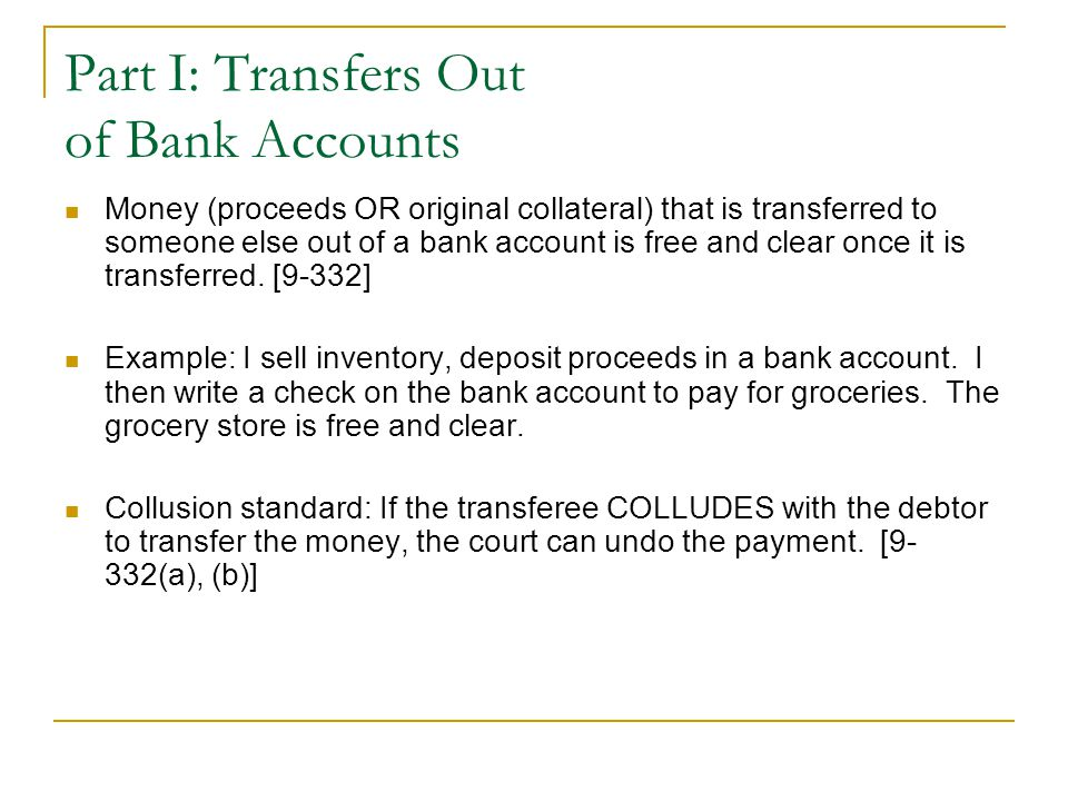 Part I: Transfers Out of Bank Accounts Money (proceeds OR original collateral) that is transferred to someone else out of a bank account is free and clear once it is transferred.