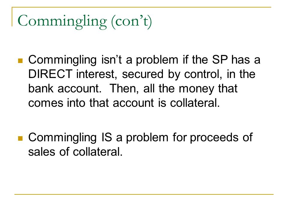 Commingling (con't) Commingling isn't a problem if the SP has a DIRECT interest, secured by control, in the bank account. Then, all the money that com
