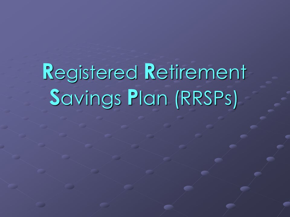 R egistered R etirement S avings P lan (RRSPs)