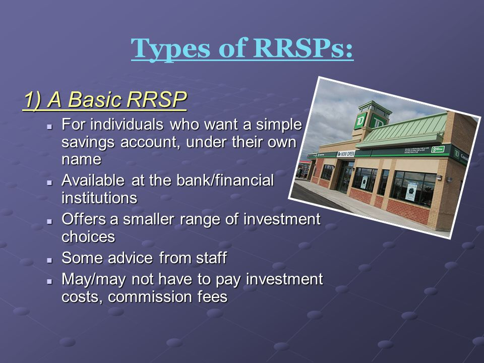 Types of RRSPs: 1) A Basic RRSP For individuals who want a simple savings account, under their own name For individuals who want a simple savings acco