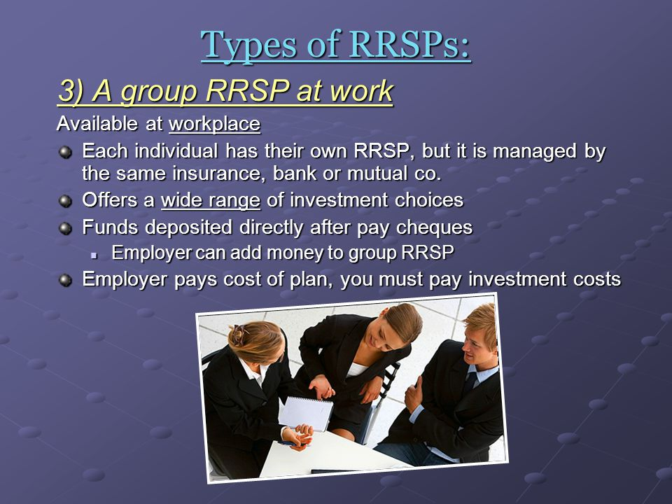 Types of RRSPs: 3) A group RRSP at work Available at workplace Each individual has their own RRSP, but it is managed by the same insurance, bank or mu