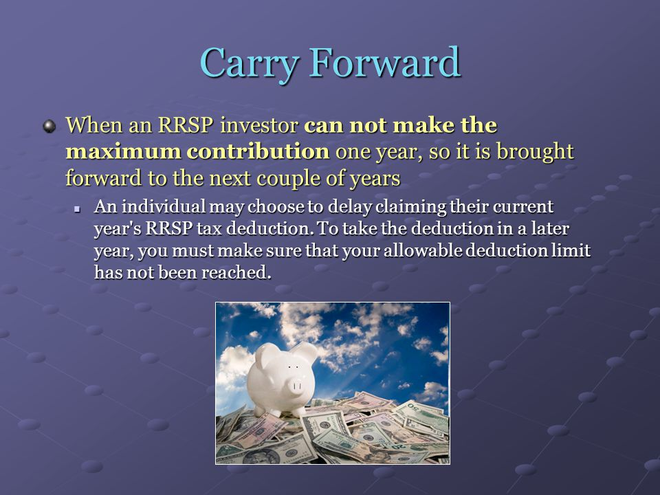 Carry Forward When an RRSP investor can not make the maximum contribution one year, so it is brought forward to the next couple of years An individual